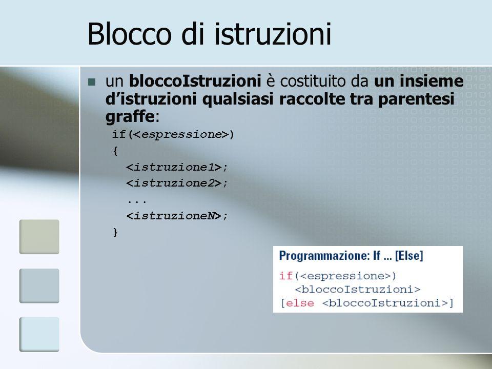 Blocco di istruzioni un bloccoIstruzioni è costituito da un insieme distruzioni qualsiasi raccolte tra parentesi graffe: if( ) { ;... ; }