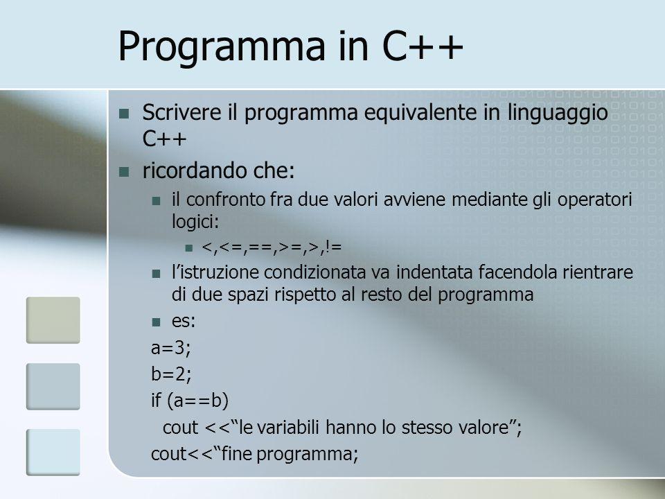 Programma in C++ Scrivere il programma equivalente in linguaggio C++ ricordando che: il confronto fra due valori avviene mediante gli operatori logici