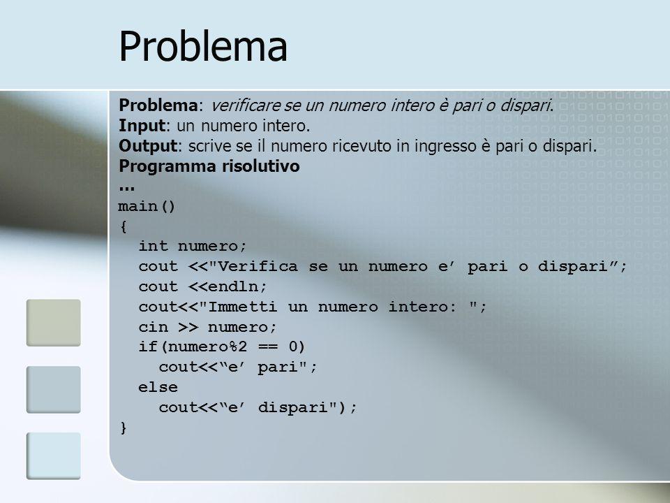 Problema Problema: verificare se un numero intero è pari o dispari. Input: un numero intero. Output: scrive se il numero ricevuto in ingresso è pari o
