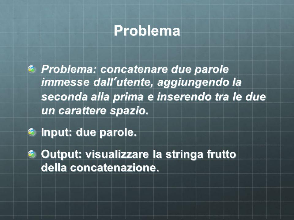 Problema Problema: concatenare due parole immesse dallutente, aggiungendo la seconda alla prima e inserendo tra le due un carattere spazio. Input: due