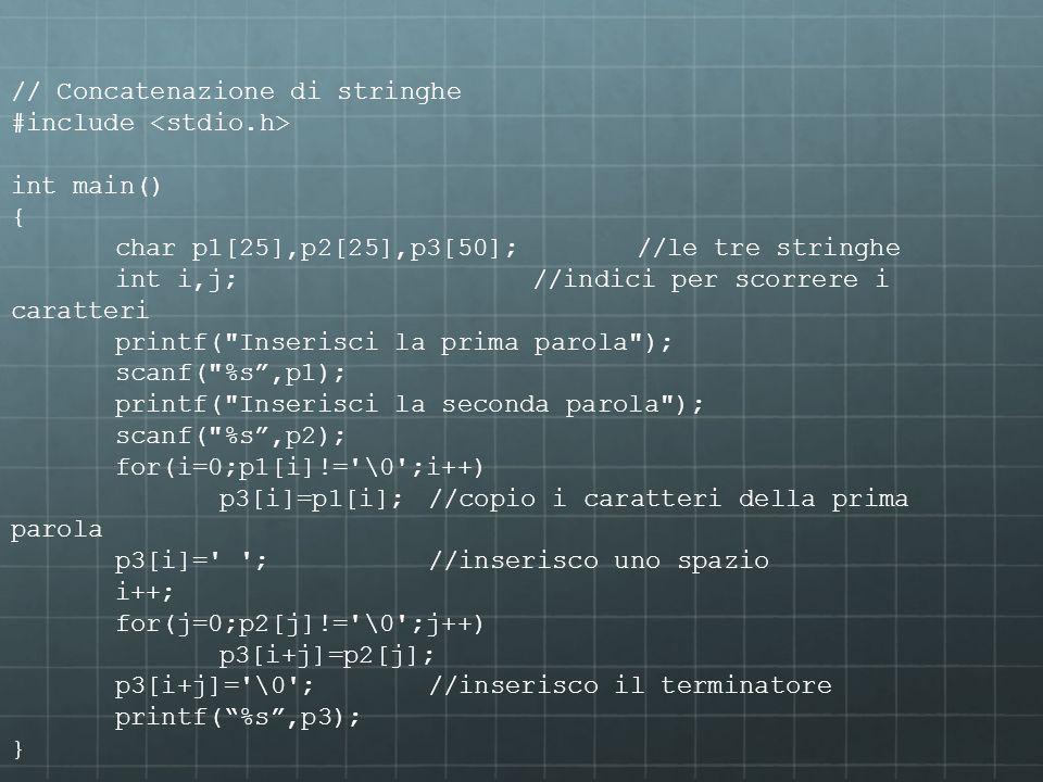 // Concatenazione di stringhe #include int main() { char p1[25],p2[25],p3[50];//le tre stringhe int i,j;//indici per scorrere i caratteri printf(
