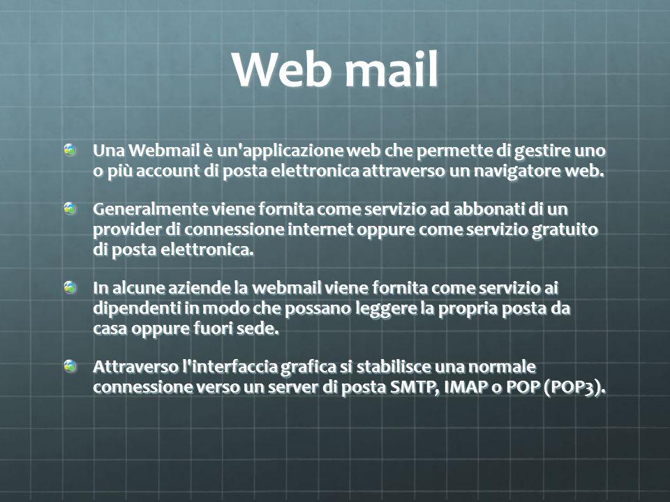 Web mail Una Webmail è un'applicazione web che permette di gestire uno o più account di posta elettronica attraverso un navigatore web. Generalmente v