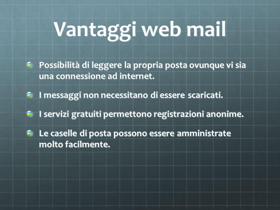 Vantaggi web mail Possibilità di leggere la propria posta ovunque vi sia una connessione ad internet. I messaggi non necessitano di essere scaricati.