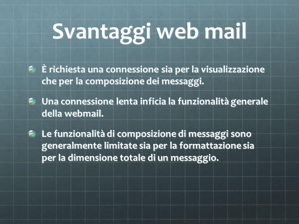 Svantaggi web mail È richiesta una connessione sia per la visualizzazione che per la composizione dei messaggi. Una connessione lenta inficia la funzi