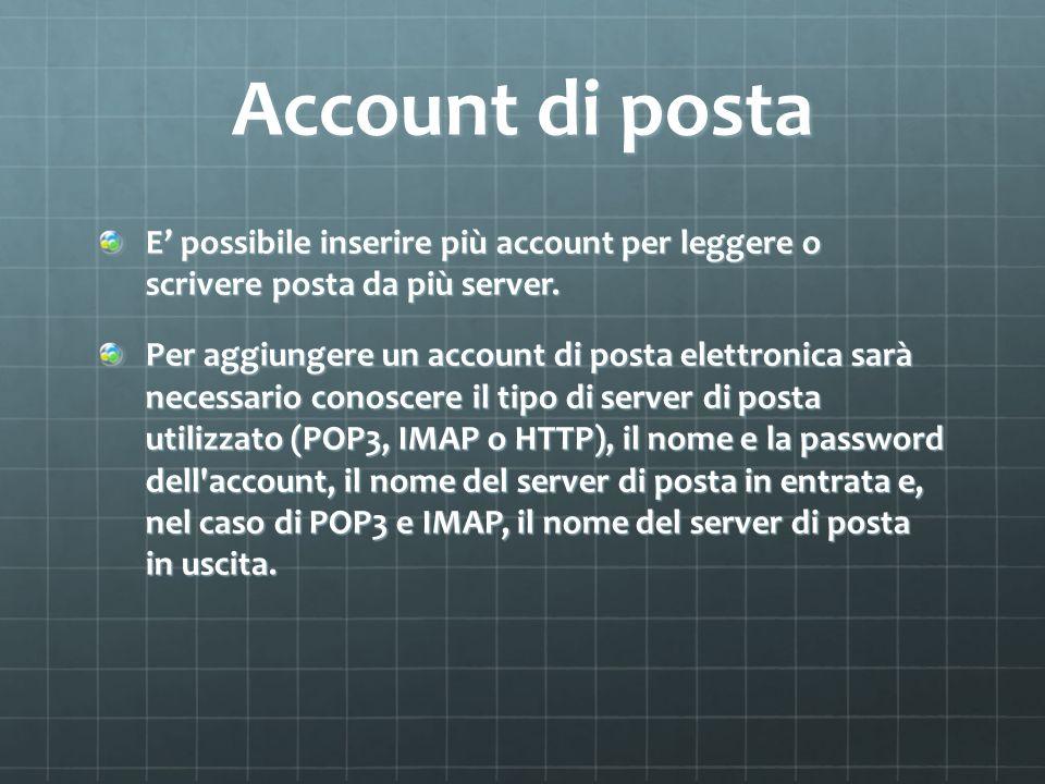 Account di posta E possibile inserire più account per leggere o scrivere posta da più server. Per aggiungere un account di posta elettronica sarà nece