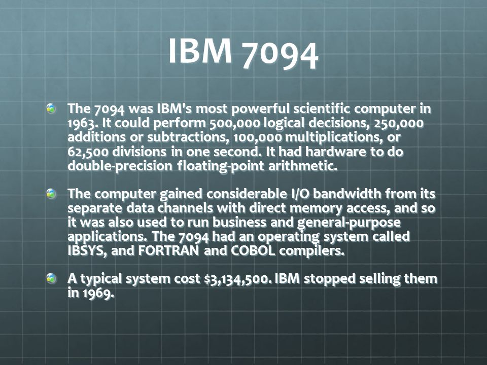 The 7094 was IBM's most powerful scientific computer in 1963. It could perform 500,000 logical decisions, 250,000 additions or subtractions, 100,000 m