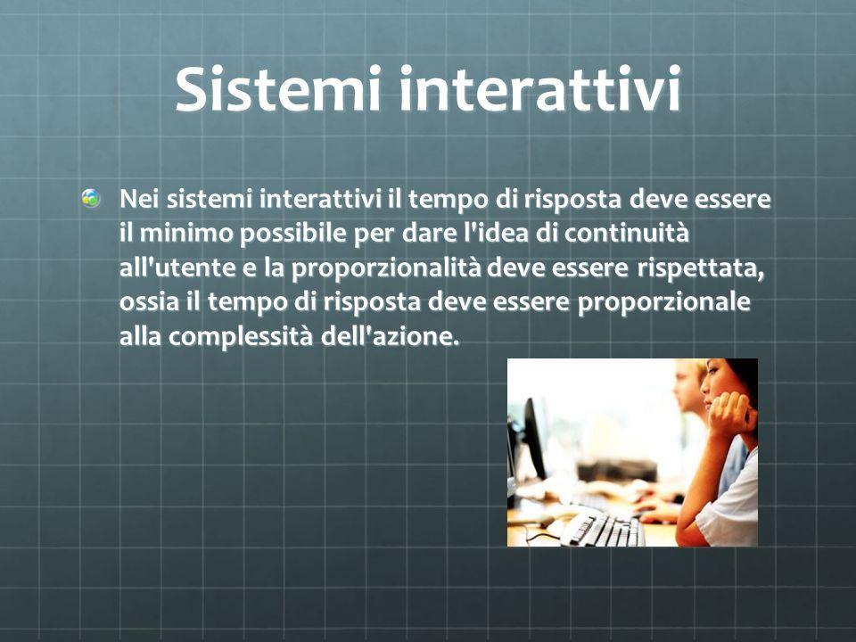 Sistemi interattivi Nei sistemi interattivi il tempo di risposta deve essere il minimo possibile per dare l idea di continuità all utente e la proporzionalità deve essere rispettata, ossia il tempo di risposta deve essere proporzionale alla complessità dell azione.