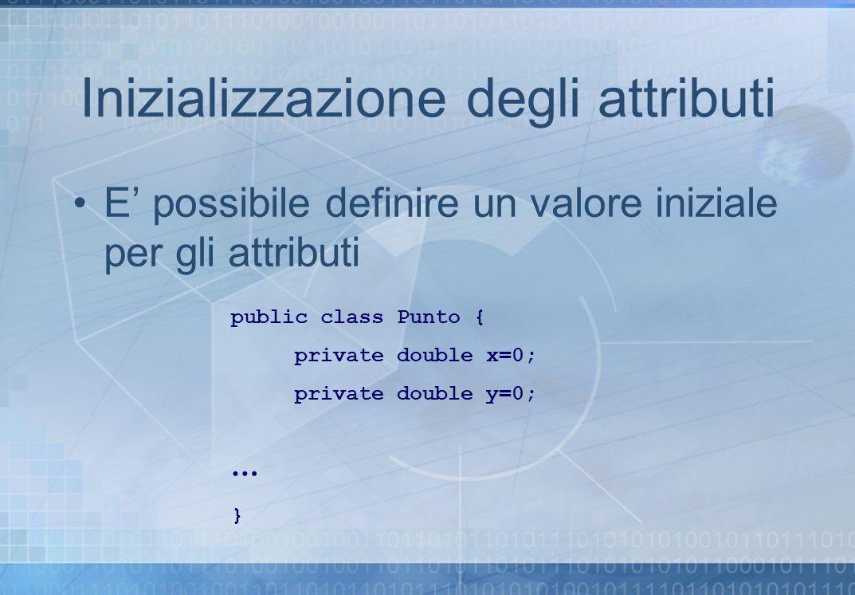 Inizializzazione degli attributi E possibile definire un valore iniziale per gli attributi public class Punto { private double x=0; private double y=0