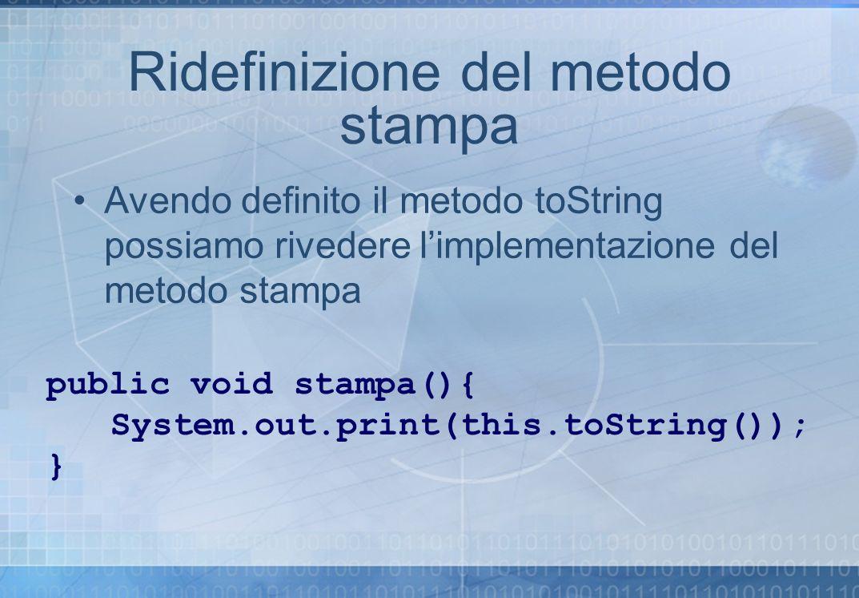 Ridefinizione del metodo stampa Avendo definito il metodo toString possiamo rivedere limplementazione del metodo stampa public void stampa(){ System.o