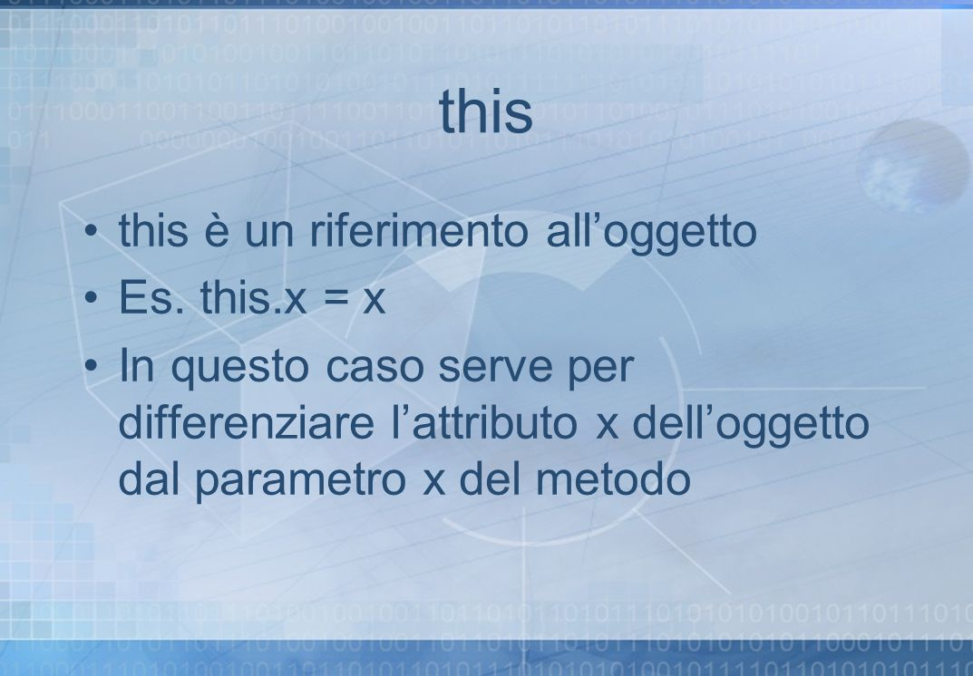 this this è un riferimento alloggetto Es. this.x = x In questo caso serve per differenziare lattributo x delloggetto dal parametro x del metodo