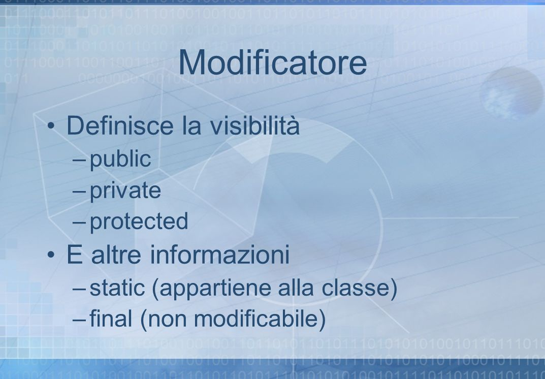 Modificatore Definisce la visibilità –public –private –protected E altre informazioni –static (appartiene alla classe) –final (non modificabile)