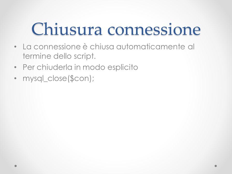 Chiusura connessione La connessione è chiusa automaticamente al termine dello script. Per chiuderla in modo esplicito mysql_close($con);