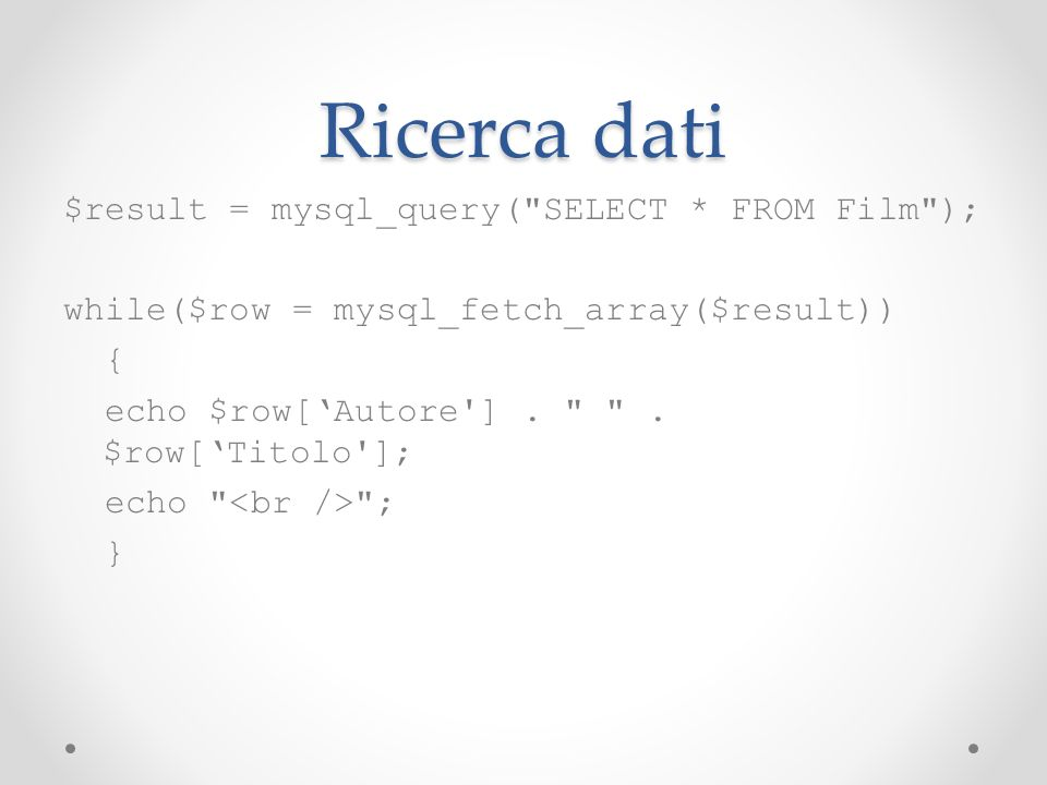 Ricerca dati $result = mysql_query( SELECT * FROM Film ); while($row = mysql_fetch_array($result)) { echo $row[Autore ].