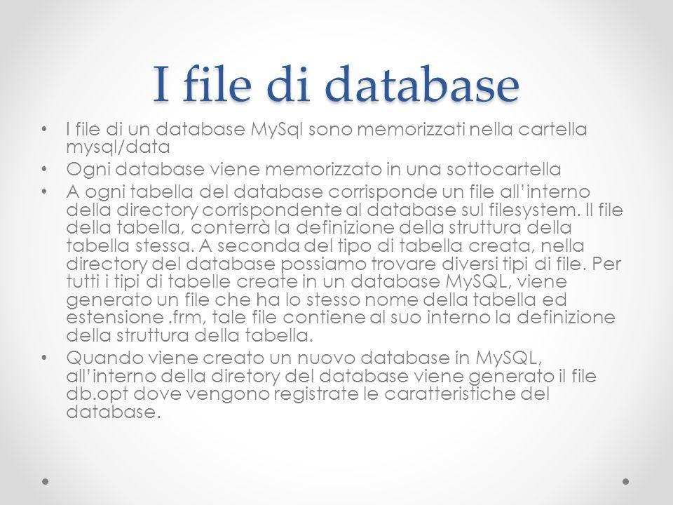 I file di database I file di un database MySql sono memorizzati nella cartella mysql/data Ogni database viene memorizzato in una sottocartella A ogni
