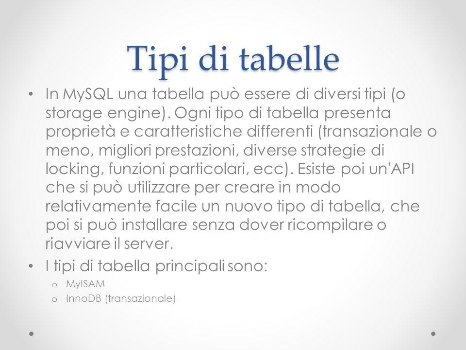 Tipi di tabelle In MySQL una tabella può essere di diversi tipi (o storage engine). Ogni tipo di tabella presenta proprietà e caratteristiche differen