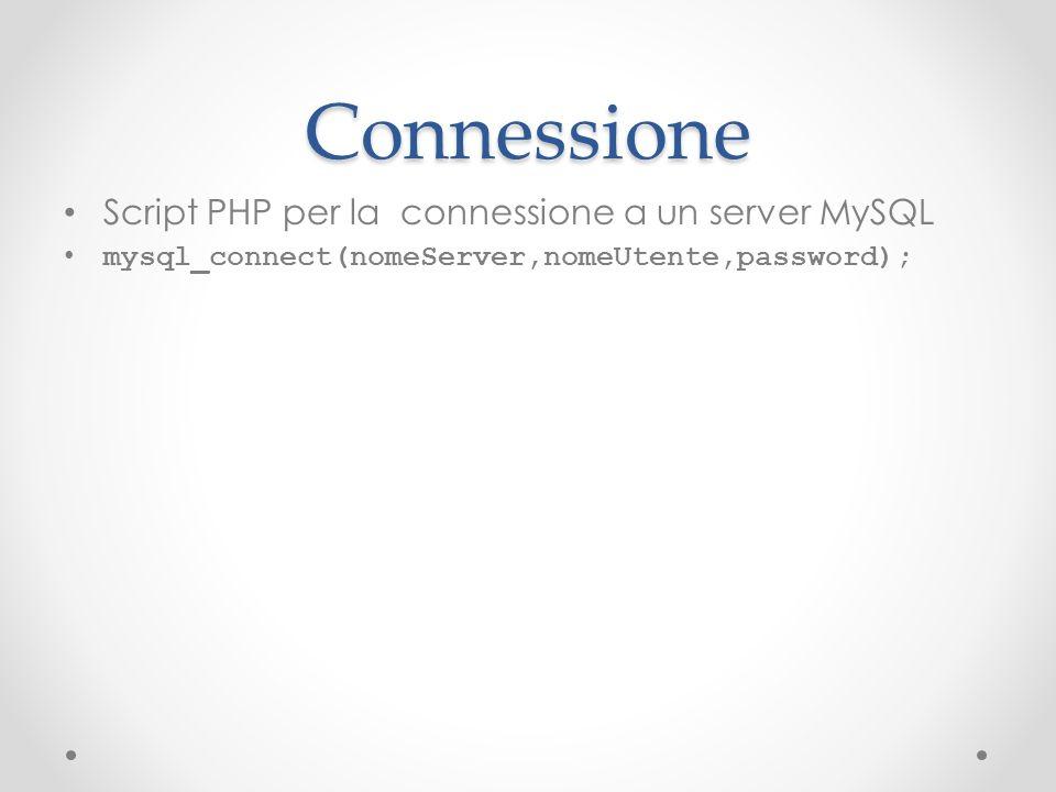 Connessione Script PHP per la connessione a un server MySQL mysql_connect(nomeServer,nomeUtente,password);