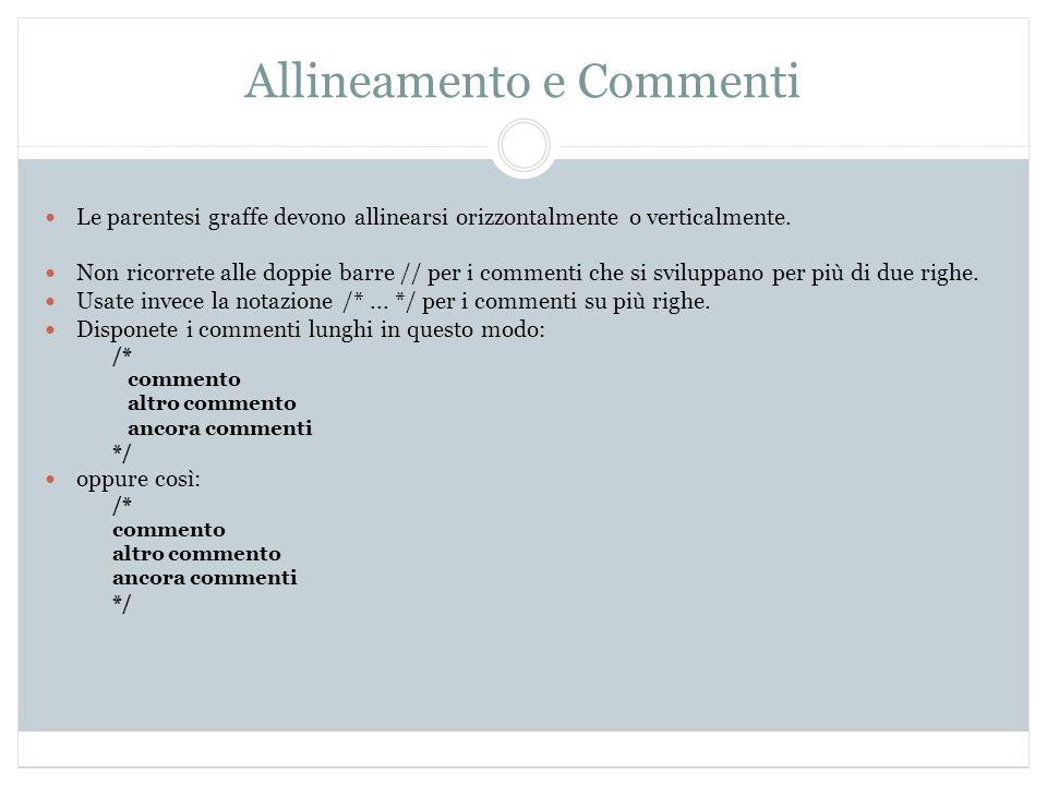 Allineamento e Commenti Le parentesi graffe devono allinearsi orizzontalmente o verticalmente. Non ricorrete alle doppie barre // per i commenti che s
