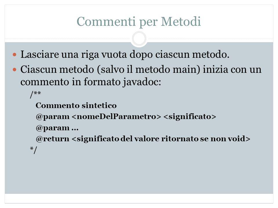 Commenti per Metodi Lasciare una riga vuota dopo ciascun metodo. Ciascun metodo (salvo il metodo main) inizia con un commento in formato javadoc: /**