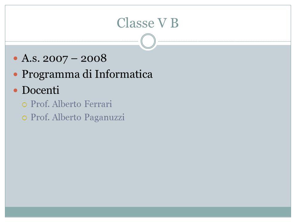 Classe V B A.s. 2007 – 2008 Programma di Informatica Docenti Prof. Alberto Ferrari Prof. Alberto Paganuzzi