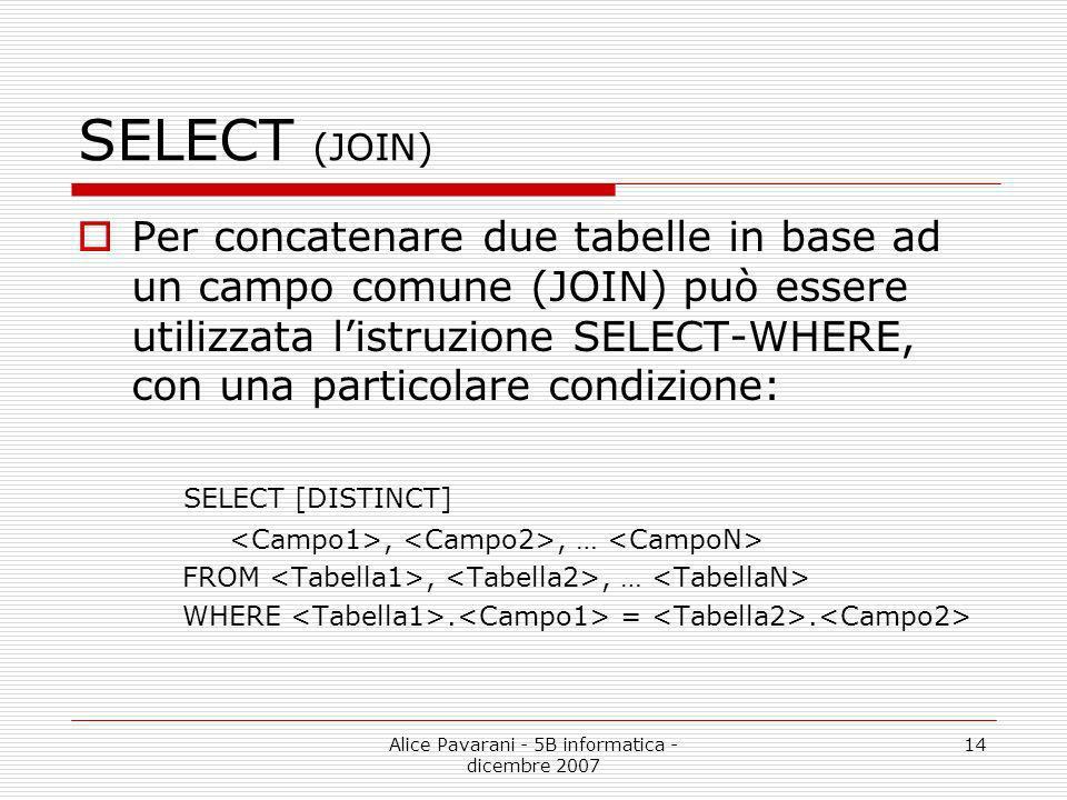 Alice Pavarani - 5B informatica - dicembre 2007 14 SELECT (JOIN) Per concatenare due tabelle in base ad un campo comune (JOIN) può essere utilizzata l