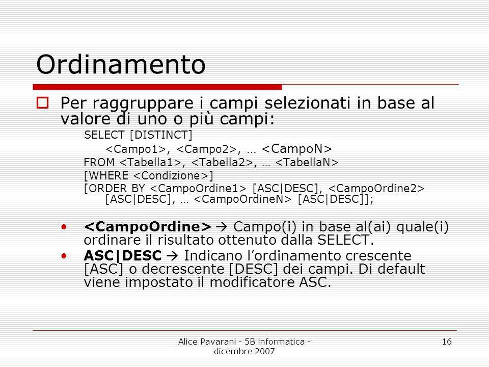 Alice Pavarani - 5B informatica - dicembre 2007 16 Ordinamento Per raggruppare i campi selezionati in base al valore di uno o più campi: SELECT [DISTI