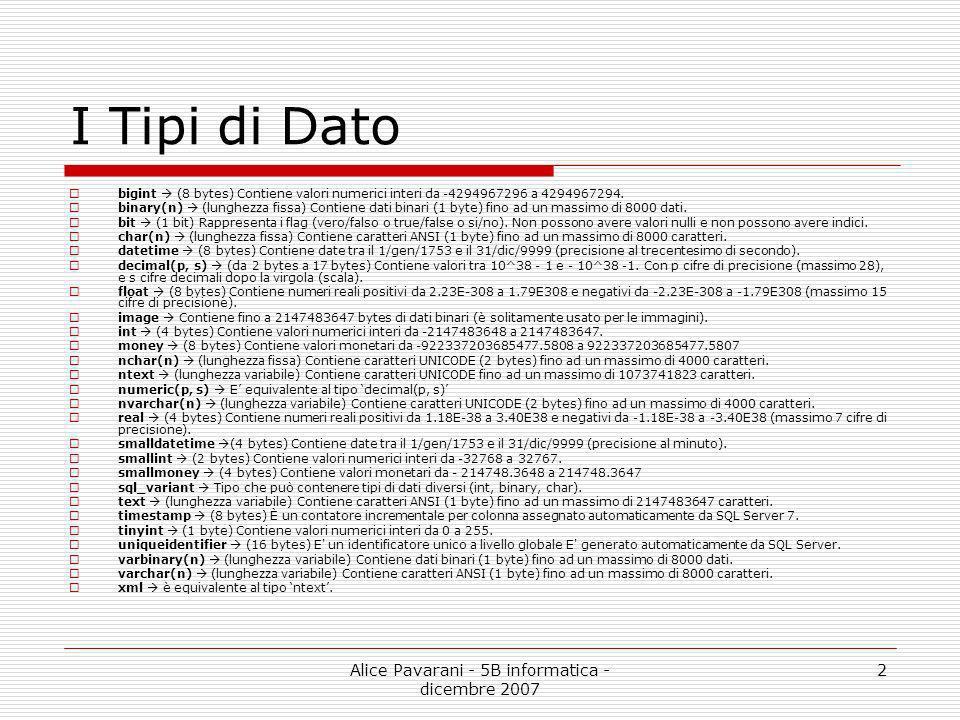Alice Pavarani - 5B informatica - dicembre 2007 2 I Tipi di Dato bigint (8 bytes) Contiene valori numerici interi da -4294967296 a 4294967294. binary(