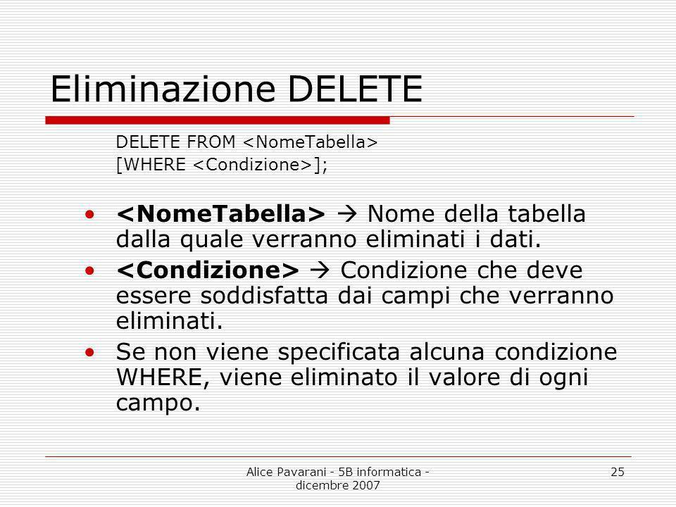 Alice Pavarani - 5B informatica - dicembre 2007 25 Eliminazione DELETE DELETE FROM [WHERE ]; Nome della tabella dalla quale verranno eliminati i dati.
