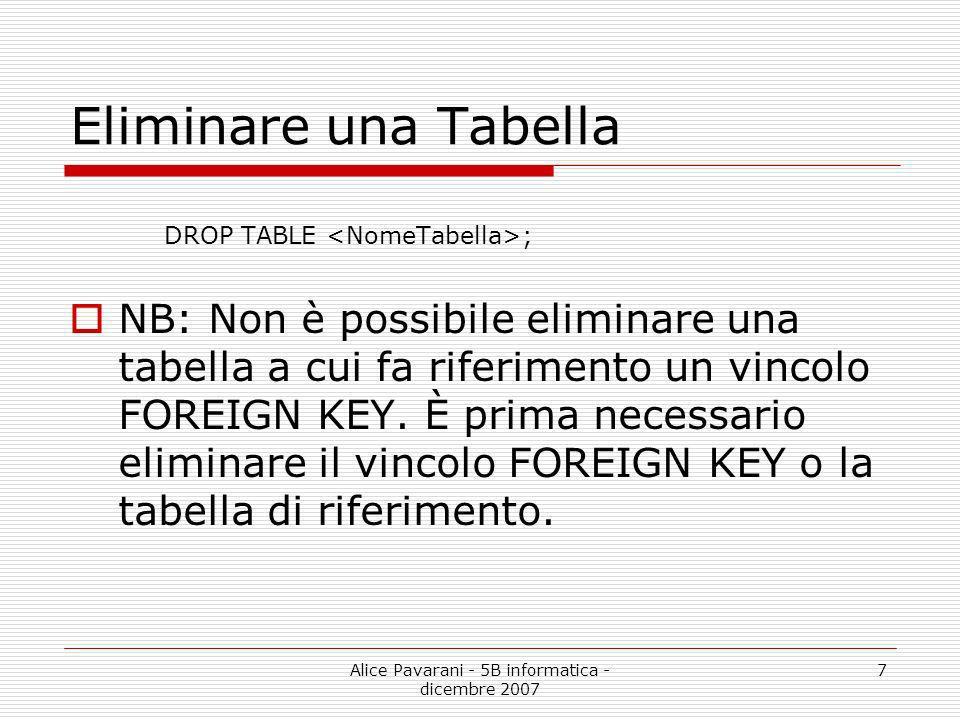 Alice Pavarani - 5B informatica - dicembre 2007 7 Eliminare una Tabella DROP TABLE ; NB: Non è possibile eliminare una tabella a cui fa riferimento un
