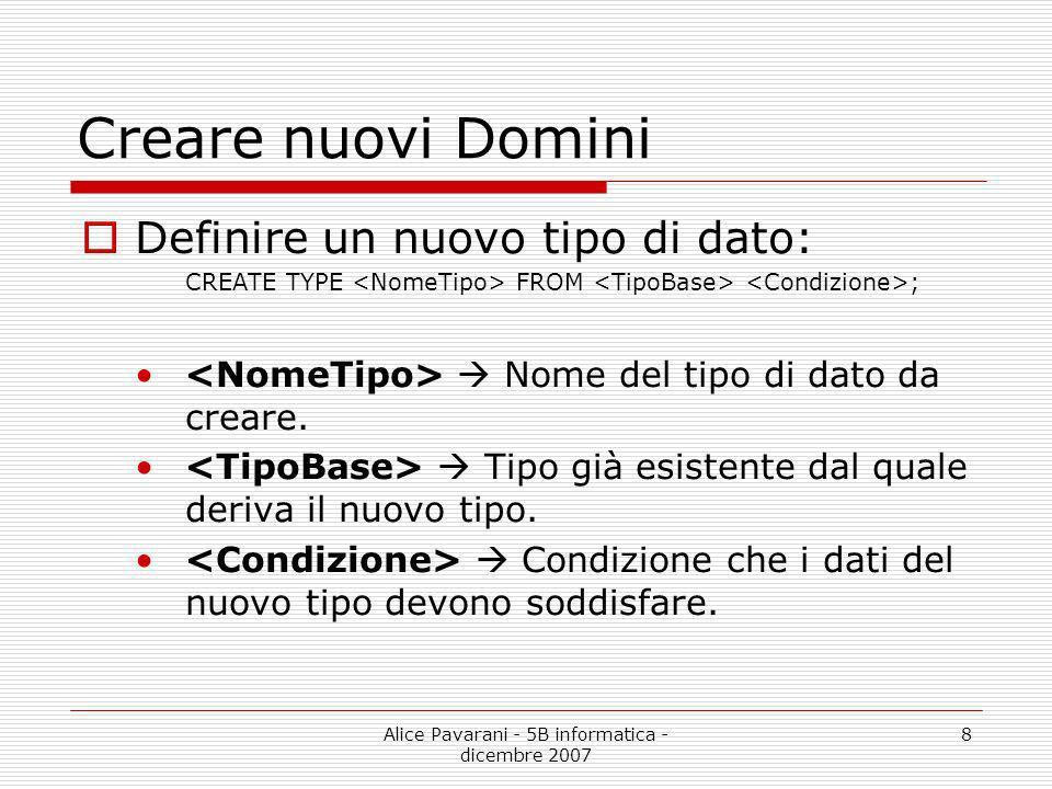 Alice Pavarani - 5B informatica - dicembre 2007 8 Creare nuovi Domini Definire un nuovo tipo di dato: CREATE TYPE FROM ; Nome del tipo di dato da crea