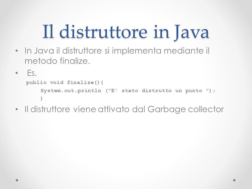 Il distruttore in Java In Java il distruttore si implementa mediante il metodo finalize. Es. public void finalize(){ System.out.println (