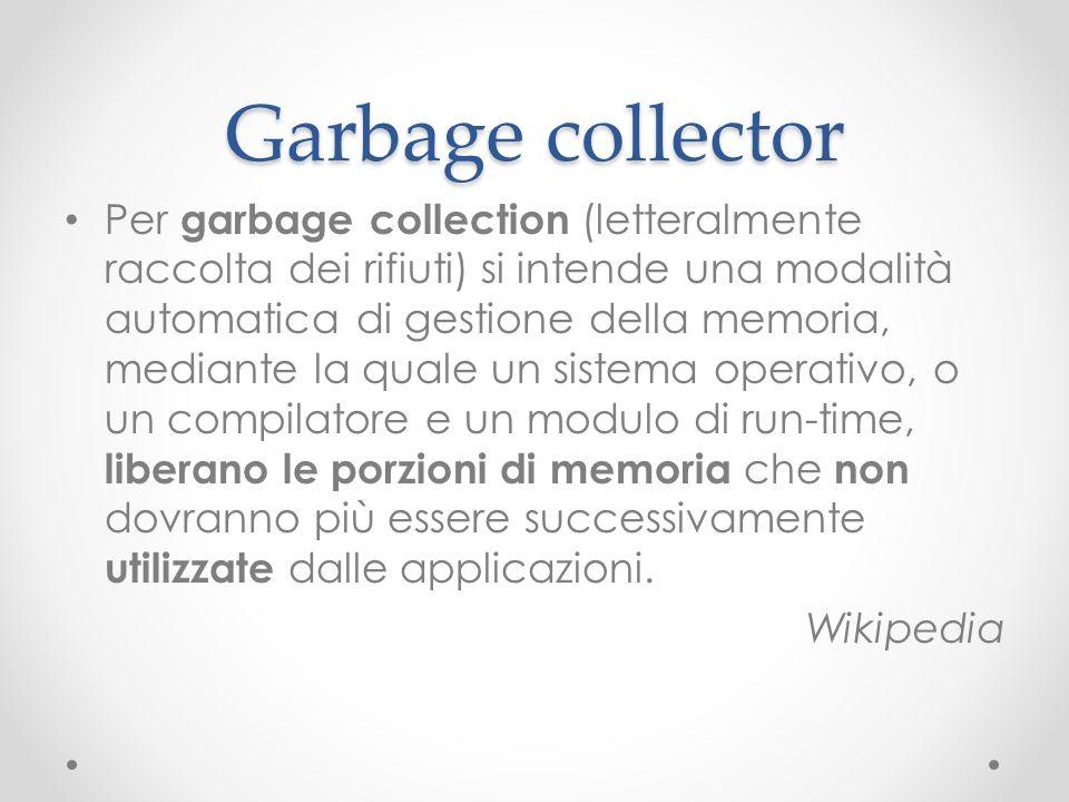 Garbage collector Per garbage collection (letteralmente raccolta dei rifiuti) si intende una modalità automatica di gestione della memoria, mediante l