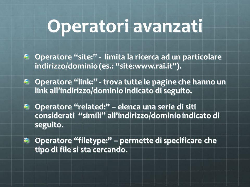 Operatori avanzati Operatore site: - limita la ricerca ad un particolare indirizzo/dominio (es.: site:www.rai.it).