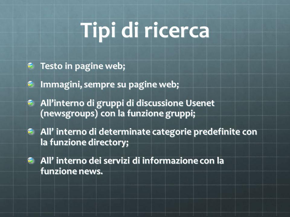 Tipi di ricerca Testo in pagine web; Immagini, sempre su pagine web; Allinterno di gruppi di discussione Usenet (newsgroups) con la funzione gruppi; All interno di determinate categorie predefinite con la funzione directory; All interno dei servizi di informazione con la funzione news.