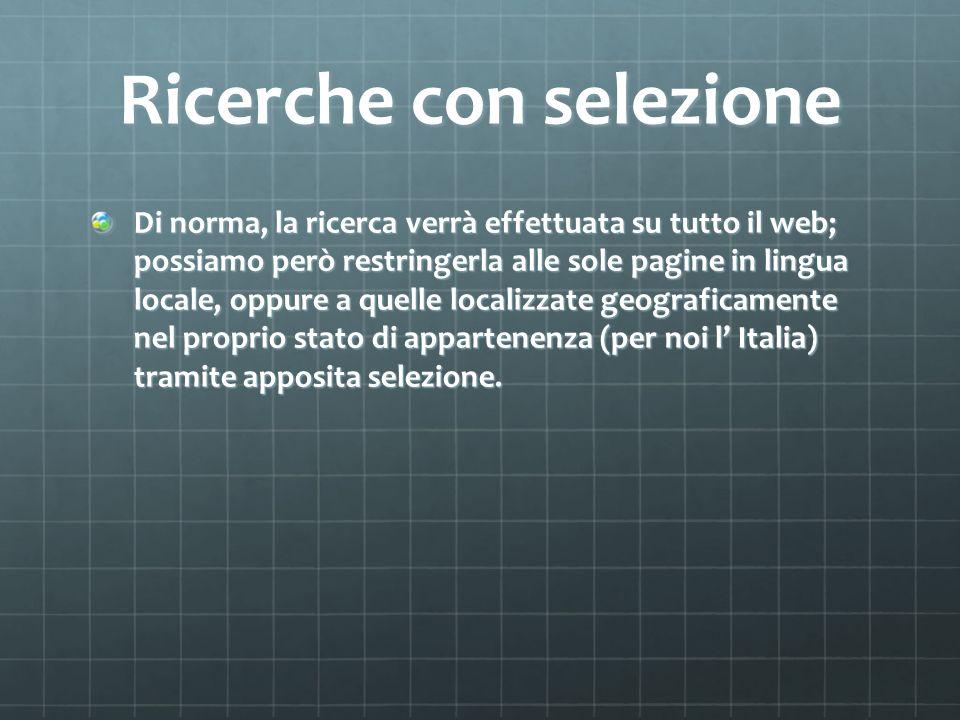 Ricerche con selezione Di norma, la ricerca verrà effettuata su tutto il web; possiamo però restringerla alle sole pagine in lingua locale, oppure a quelle localizzate geograficamente nel proprio stato di appartenenza (per noi l Italia) tramite apposita selezione.