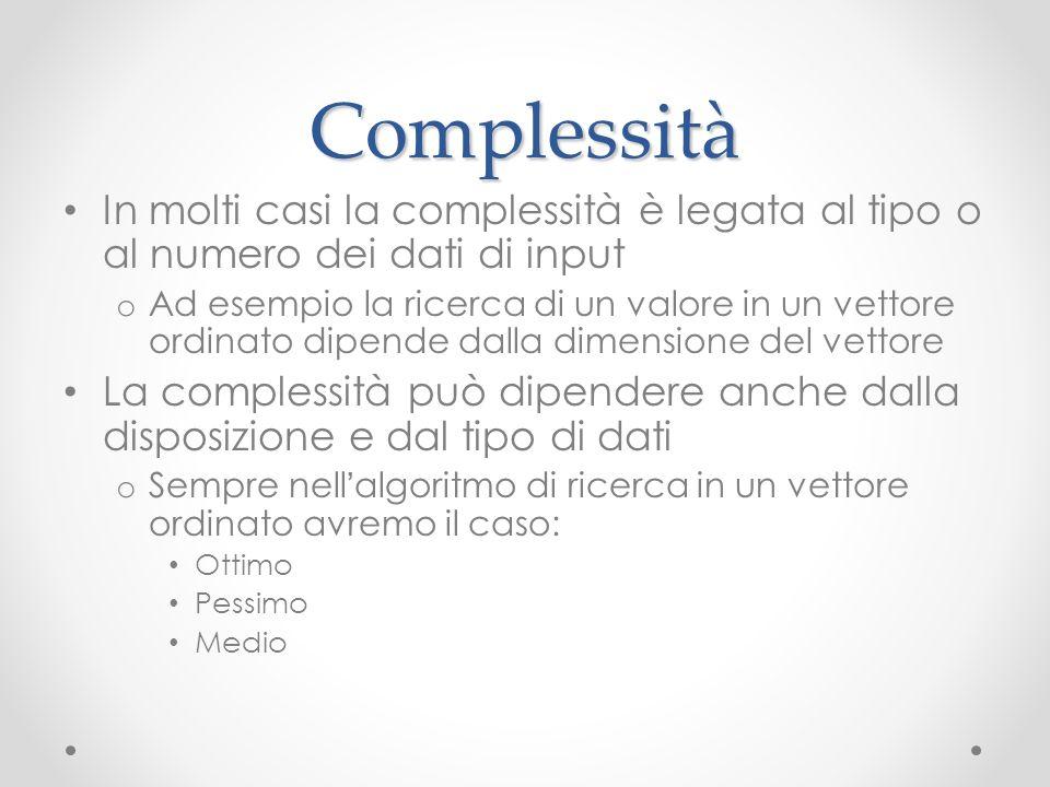 Complessità In molti casi la complessità è legata al tipo o al numero dei dati di input o Ad esempio la ricerca di un valore in un vettore ordinato di