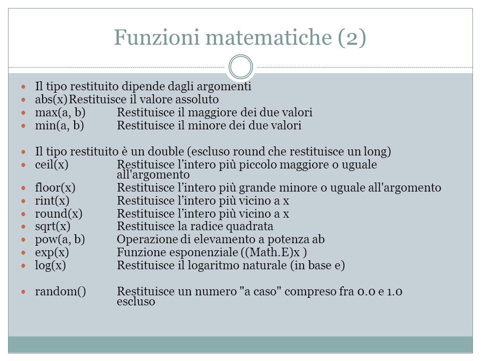 Funzioni matematiche (2) Il tipo restituito dipende dagli argomenti abs(x)Restituisce il valore assoluto max(a, b) Restituisce il maggiore dei due valori min(a, b) Restituisce il minore dei due valori Il tipo restituito è un double (escluso round che restituisce un long) ceil(x) Restituisce lintero più piccolo maggiore o uguale all argomento floor(x) Restituisce lintero più grande minore o uguale all argomento rint(x) Restituisce lintero più vicino a x round(x) Restituisce lintero più vicino a x sqrt(x) Restituisce la radice quadrata pow(a, b) Operazione di elevamento a potenza ab exp(x) Funzione esponenziale ((Math.E)x ) log(x) Restituisce il logaritmo naturale (in base e) random() Restituisce un numero a caso compreso fra 0.0 e 1.0 escluso