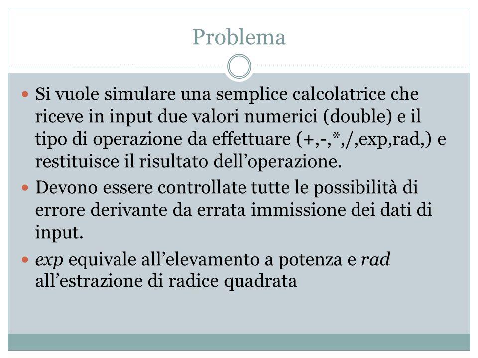 Problema Si vuole simulare una semplice calcolatrice che riceve in input due valori numerici (double) e il tipo di operazione da effettuare (+,-,*,/,exp,rad,) e restituisce il risultato delloperazione.