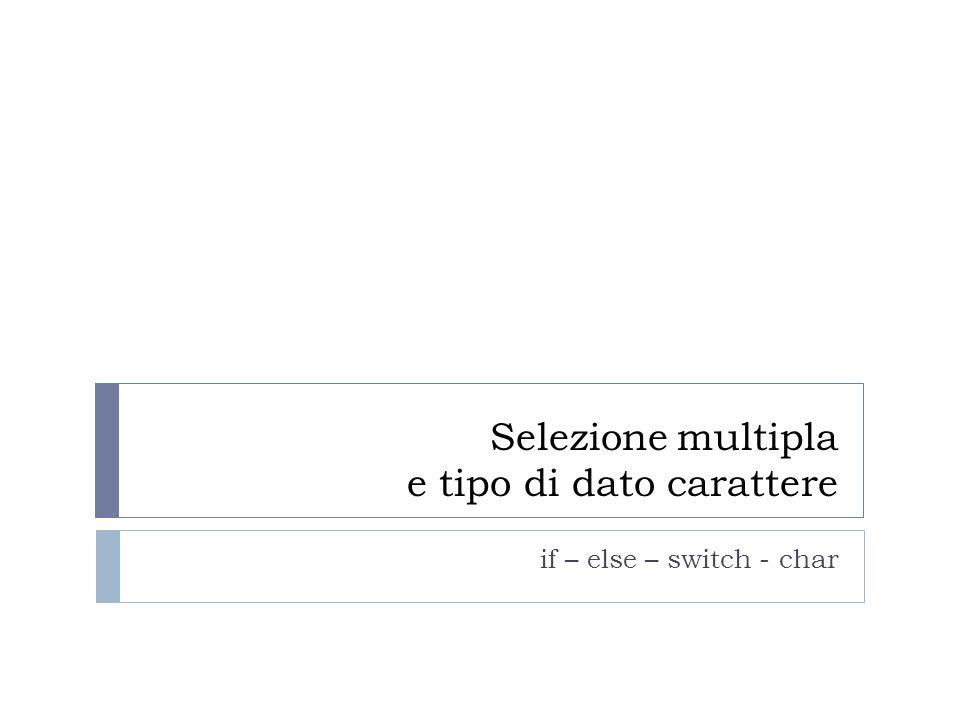 Selezione multipla e tipo di dato carattere if – else – switch - char