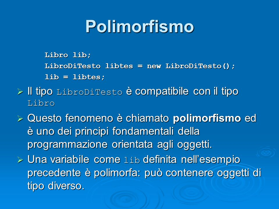Polimorfismo Libro lib; LibroDiTesto libtes = new LibroDiTesto(); lib = libtes; Il tipo LibroDiTesto è compatibile con il tipo Libro Il tipo LibroDiTe