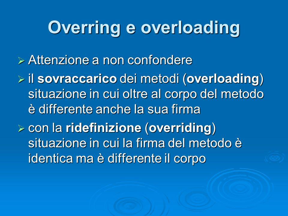Overring e overloading Attenzione a non confondere Attenzione a non confondere il sovraccarico dei metodi (overloading) situazione in cui oltre al cor