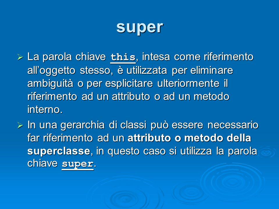 super La parola chiave this, intesa come riferimento alloggetto stesso, è utilizzata per eliminare ambiguità o per esplicitare ulteriormente il riferi