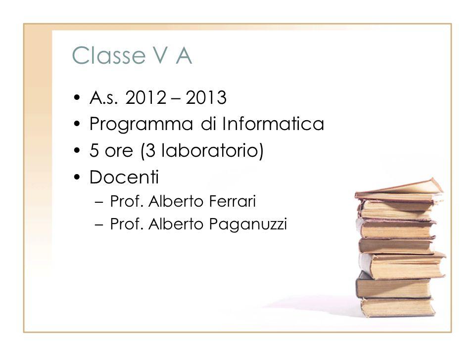 Classe V A A.s. 2012 – 2013 Programma di Informatica 5 ore (3 laboratorio) Docenti –Prof.
