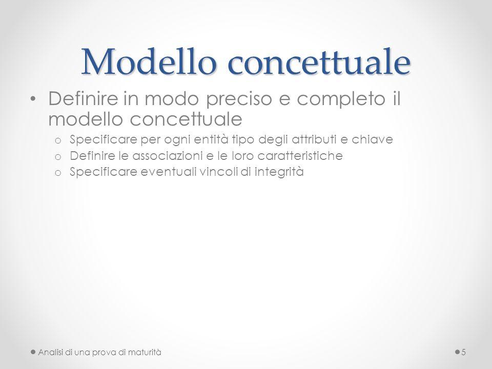 Modello concettuale Definire in modo preciso e completo il modello concettuale o Specificare per ogni entità tipo degli attributi e chiave o Definire le associazioni e le loro caratteristiche o Specificare eventuali vincoli di integrità Analisi di una prova di maturità5