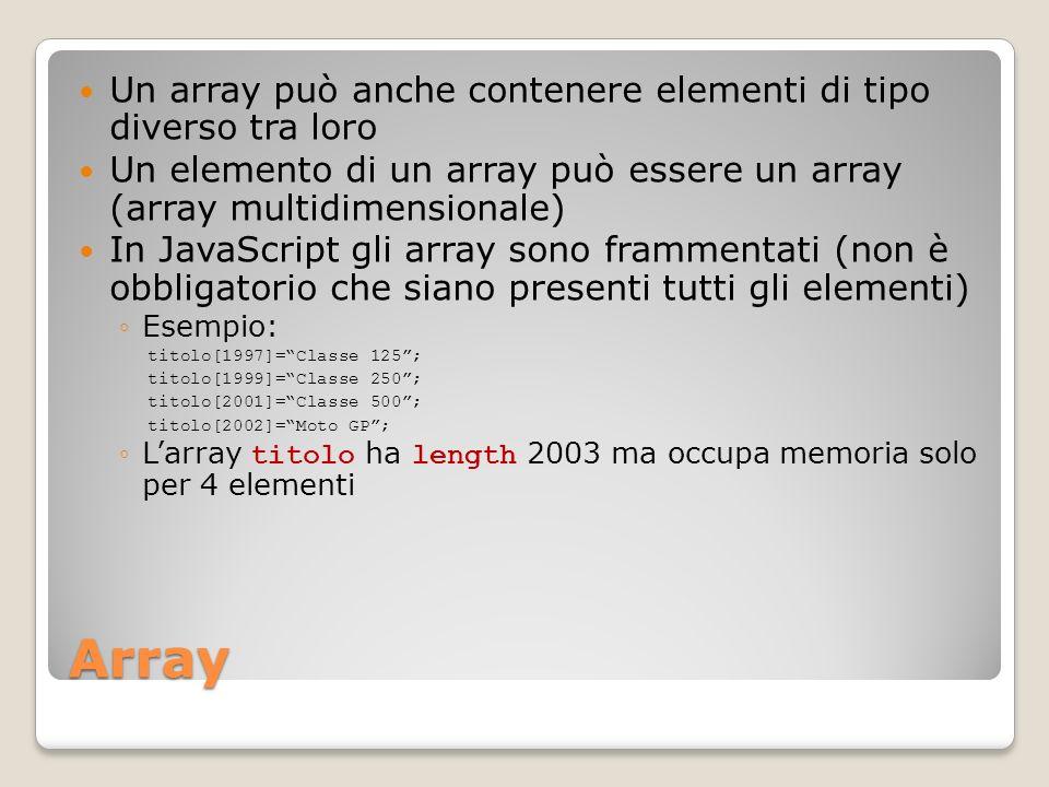 Array Un array può anche contenere elementi di tipo diverso tra loro Un elemento di un array può essere un array (array multidimensionale) In JavaScript gli array sono frammentati (non è obbligatorio che siano presenti tutti gli elementi) Esempio: titolo[1997]=Classe 125; titolo[1999]=Classe 250; titolo[2001]=Classe 500; titolo[2002]=Moto GP; Larray titolo ha length 2003 ma occupa memoria solo per 4 elementi