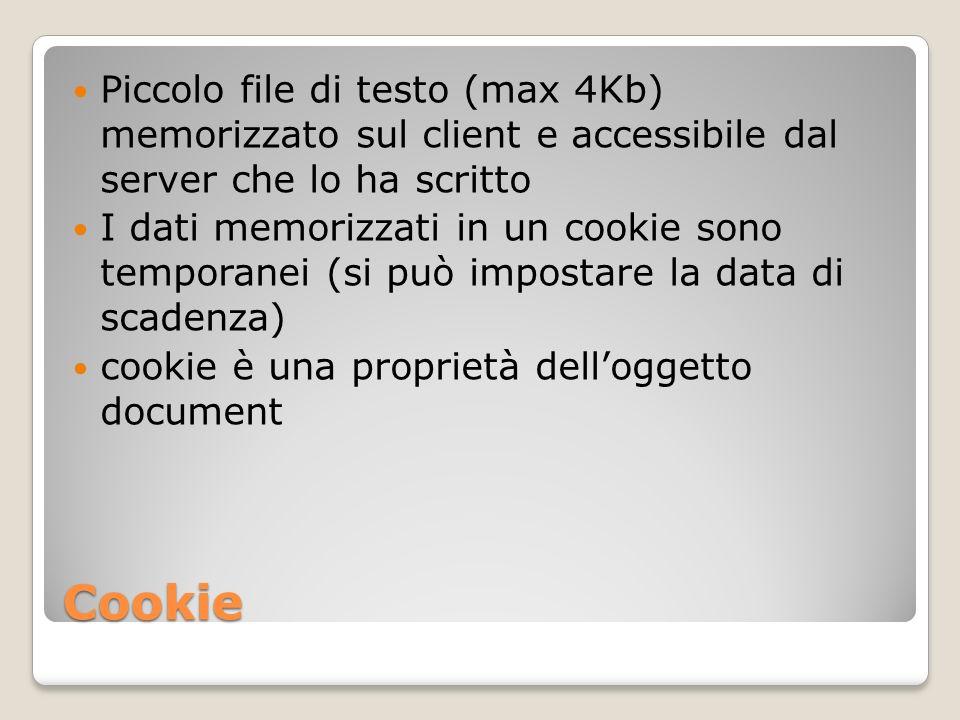 Gestione di un cookie Scrittura: document.cookie=proprietà1=valore1; proprietà2=valore2…; La lettura di un cookie comporta la ricerca dei valori inseriti Proprietà di un cookie: expires (data di scadenza) path (pagina web associata al cookie) domain (dominio a cui è aociato il cookie) secure (se true il cookie viene trasmesso solo in caso di protocloo sicuro HTTPS)