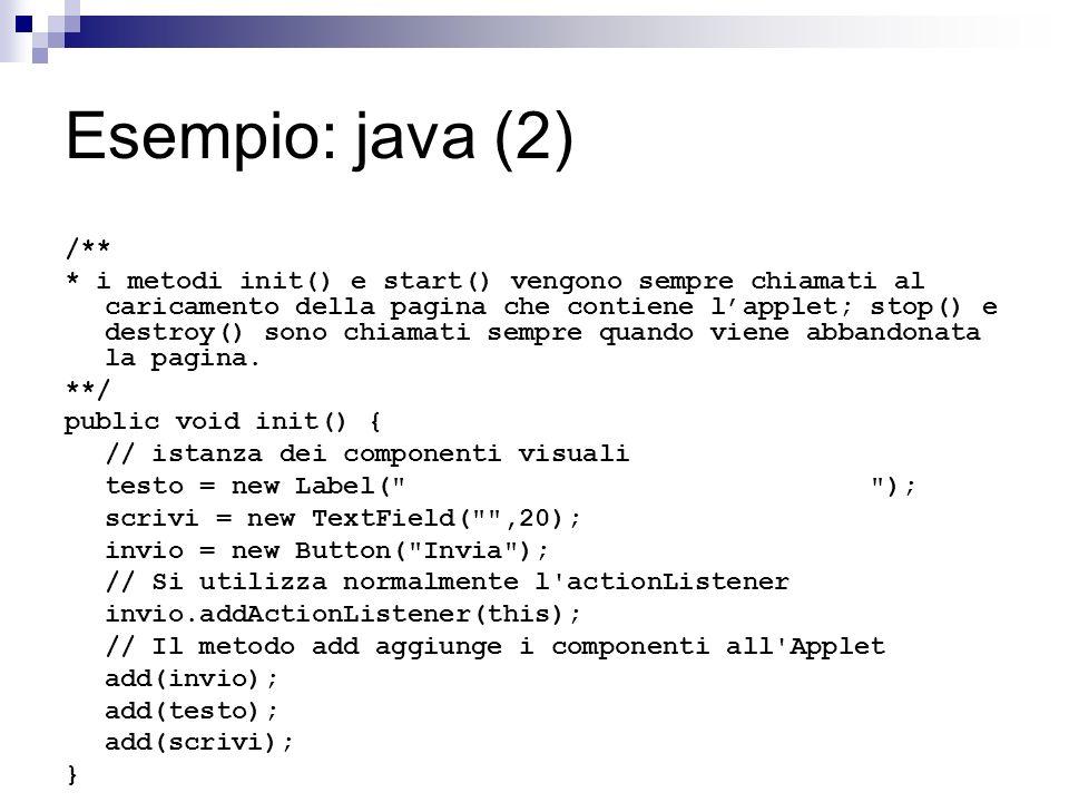 Esempio: java (2) /** * i metodi init() e start() vengono sempre chiamati al caricamento della pagina che contiene lapplet; stop() e destroy() sono ch