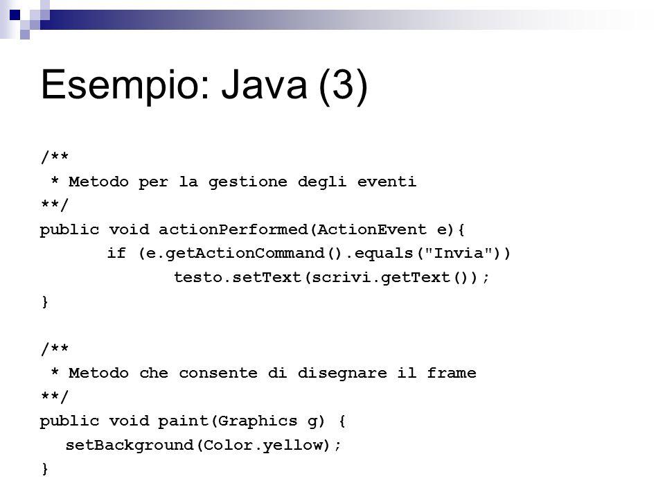 Esempio: Java (3) /** * Metodo per la gestione degli eventi **/ public void actionPerformed(ActionEvent e){ if (e.getActionCommand().equals(