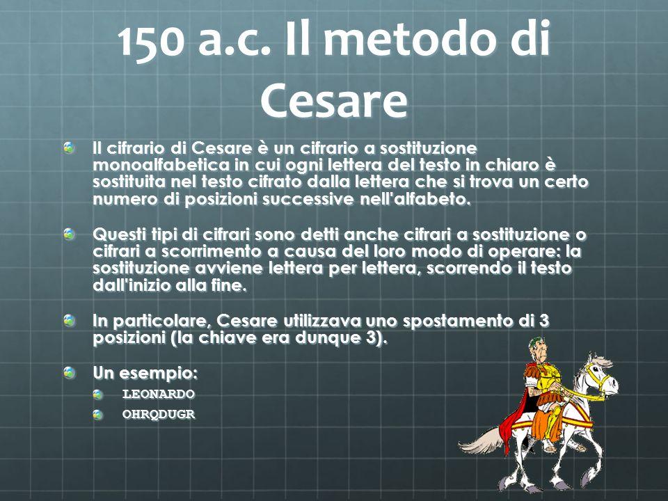 150 a.c. Il metodo di Cesare Il cifrario di Cesare è un cifrario a sostituzione monoalfabetica in cui ogni lettera del testo in chiaro è sostituita ne