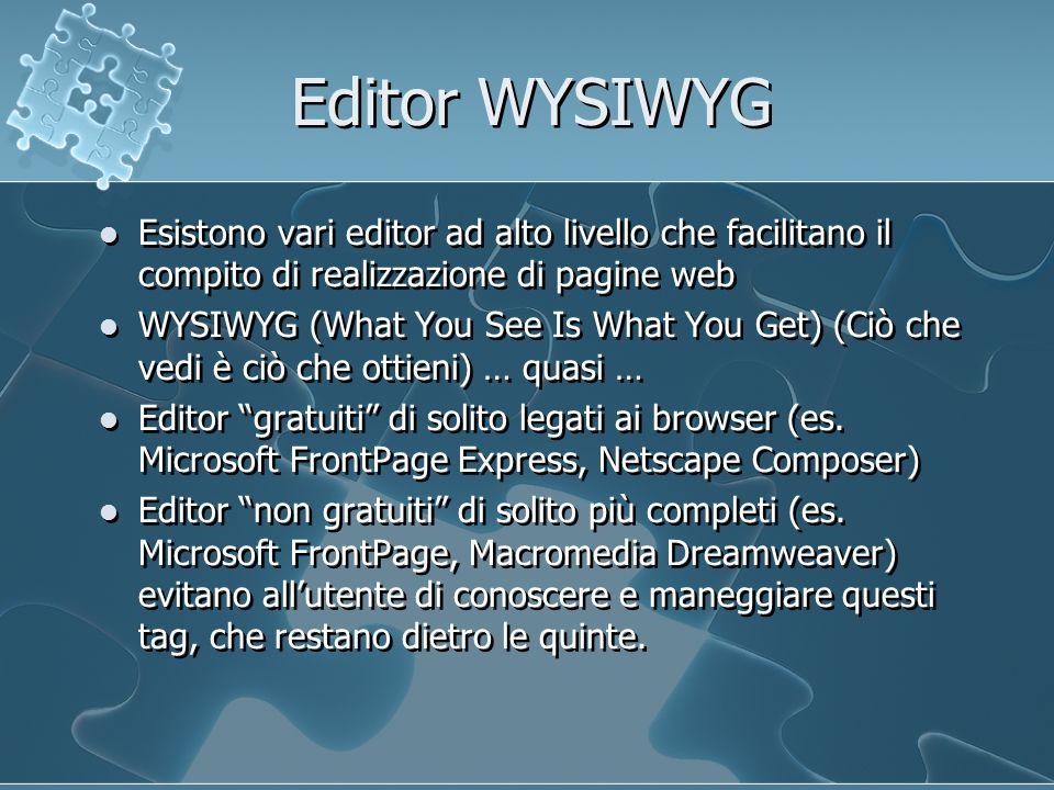 Editor WYSIWYG Esistono vari editor ad alto livello che facilitano il compito di realizzazione di pagine web WYSIWYG (What You See Is What You Get) (Ciò che vedi è ciò che ottieni) … quasi … Editor gratuiti di solito legati ai browser (es.