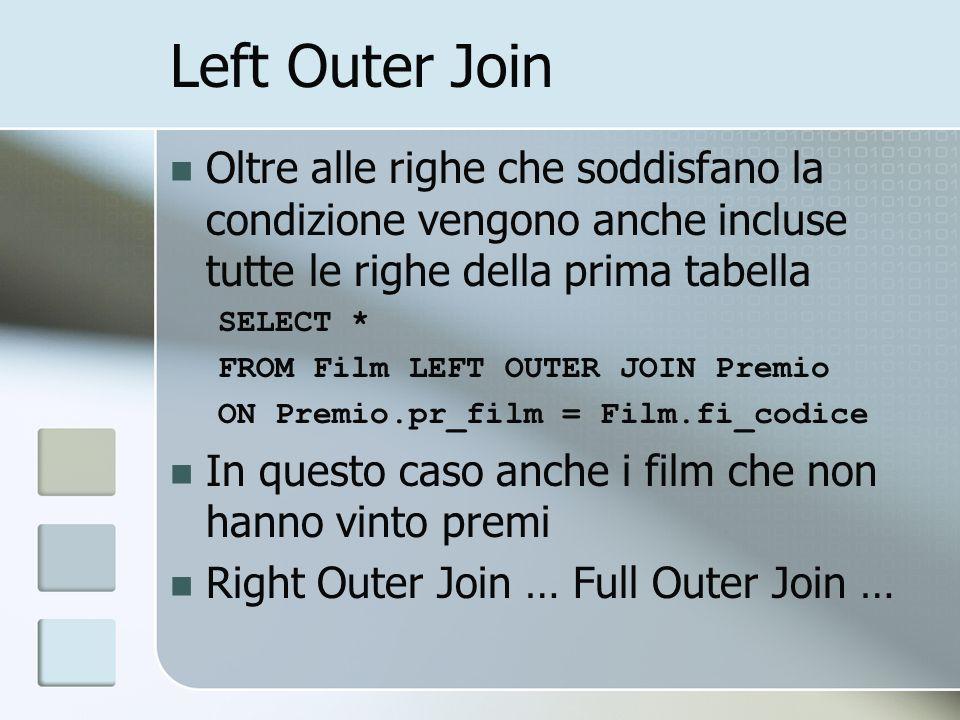 Left Outer Join Oltre alle righe che soddisfano la condizione vengono anche incluse tutte le righe della prima tabella SELECT * FROM Film LEFT OUTER J